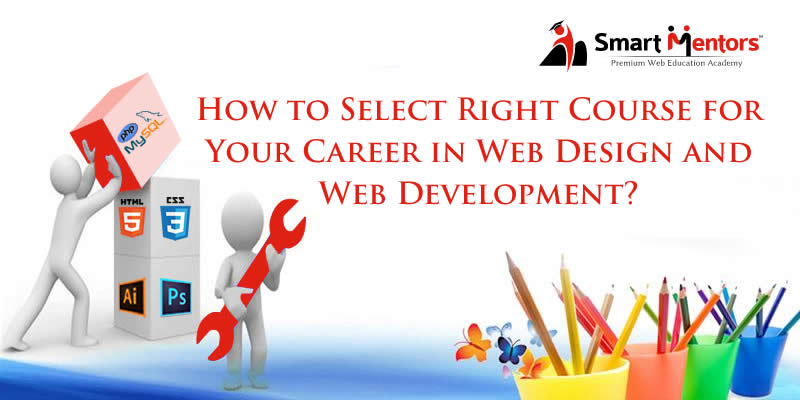 How To Select Right Course For Your Career In Web Design And Web Development?