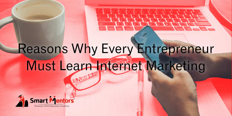 Reasons Why Every Entrepreneur Must Learn Internet Marketing