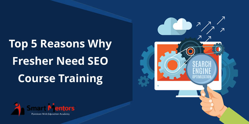 Top 5 Reasons Why Fresher Need SEO Course Training