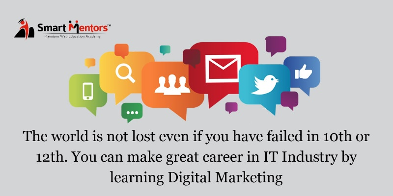 The World Is Not Lost Even If You Have Failed In 10th Or 12th. You Can Make Great Career In IT Industry By Learning Digital Marketing