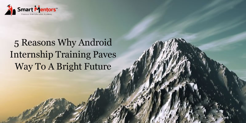 5 reasons why Android Internship Training paves way to a bright future